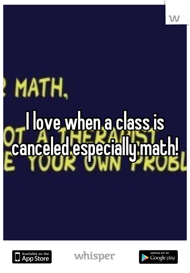 I love when a class is canceled especially math!