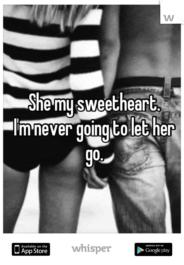 She my sweetheart.  I'm never going to let her go.