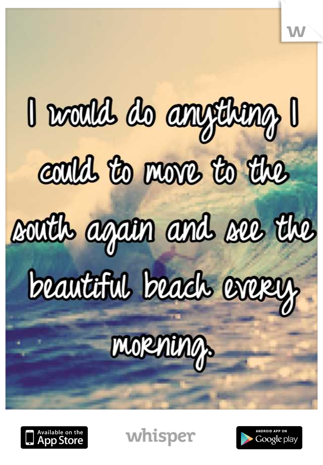 I would do anything I could to move to the south again and see the beautiful beach every morning.