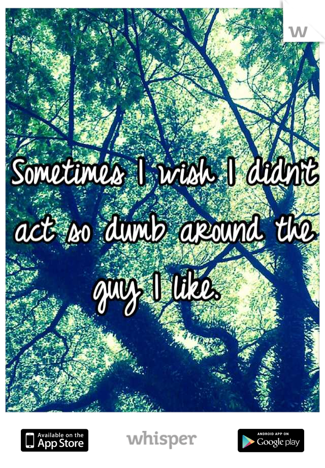 Sometimes I wish I didn't act so dumb around the guy I like.