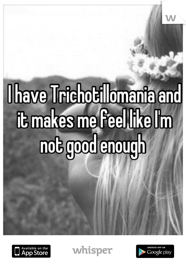 I have Trichotillomania and it makes me feel like I'm not good enough