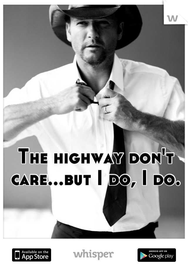 The highway don't care...but I do, I do.
