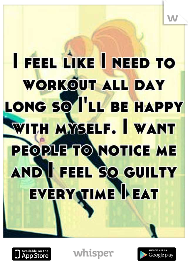 I feel like I need to workout all day long so I'll be happy with myself. I want people to notice me and I feel so guilty every time I eat