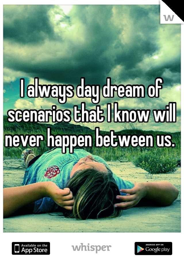 I always day dream of scenarios that I know will never happen between us.