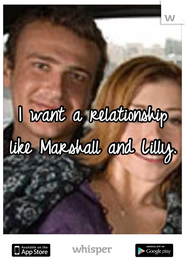 I want a relationship like Marshall and Lilly.