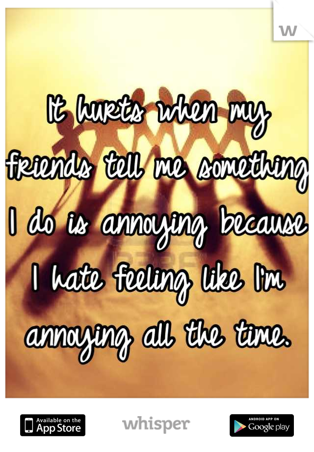 It hurts when my friends tell me something I do is annoying because I hate feeling like I'm annoying all the time.
