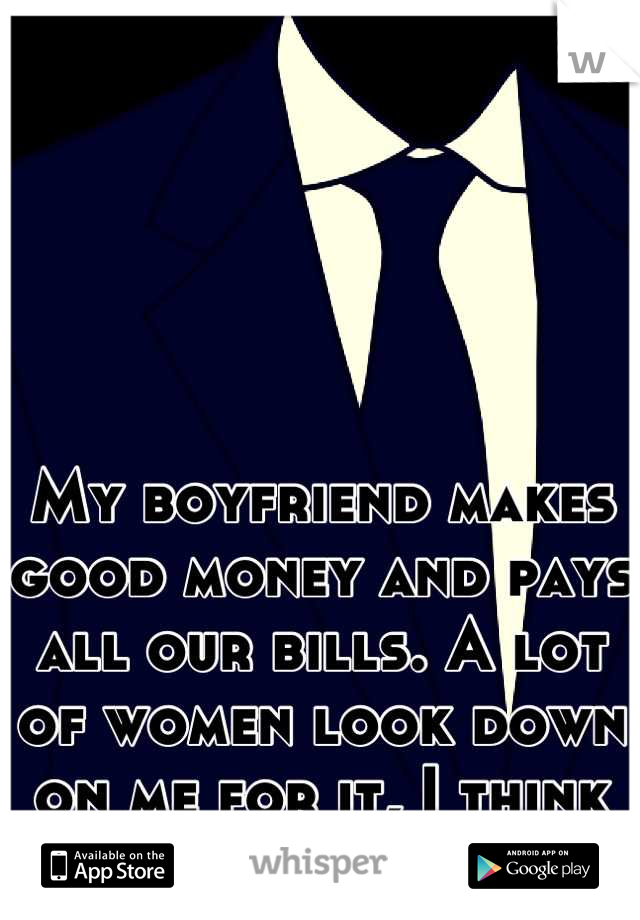 My boyfriend makes good money and pays all our bills. A lot of women look down on me for it, I think they're jealous.