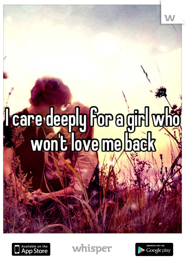 I care deeply for a girl who won't love me back