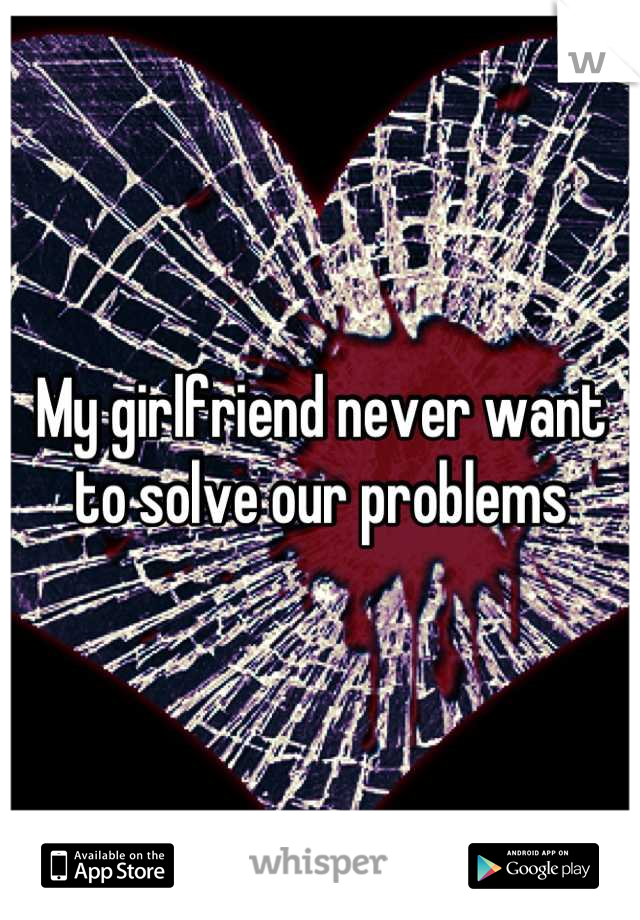 My girlfriend never want to solve our problems