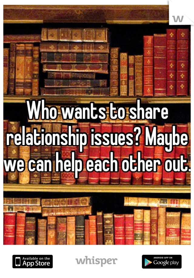 Who wants to share relationship issues? Maybe we can help each other out.