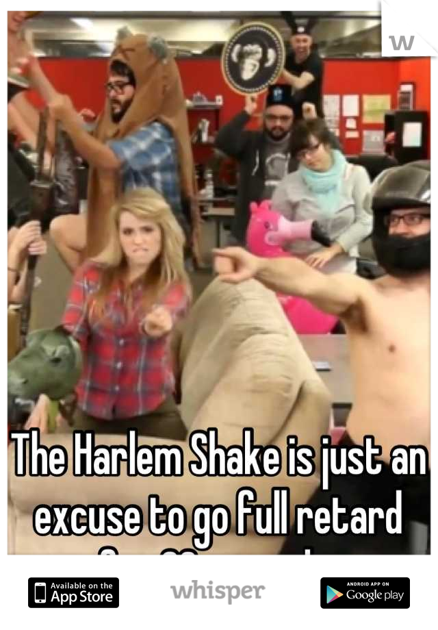 The Harlem Shake is just an excuse to go full retard for 30 seconds