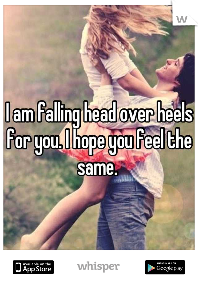 I am falling head over heels for you. I hope you feel the same.