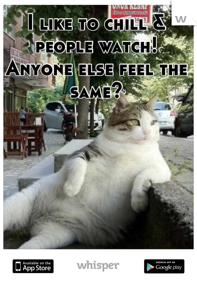 I like to chill & people watch! Anyone else feel the same?