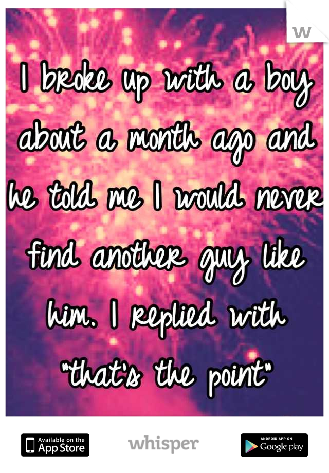 """I broke up with a boy about a month ago and he told me I would never find another guy like him. I replied with """"that's the point"""""""