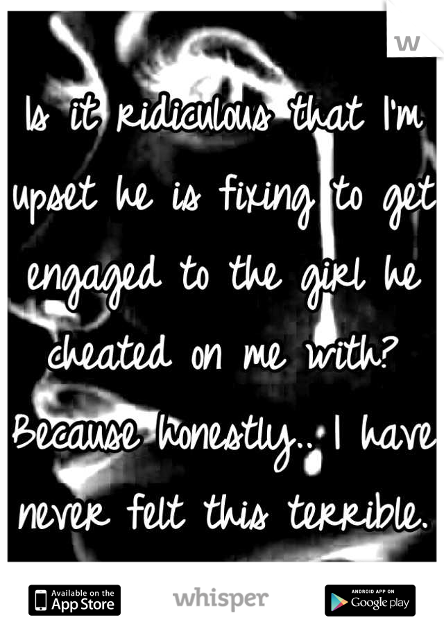 Is it ridiculous that I'm upset he is fixing to get engaged to the girl he cheated on me with? Because honestly.. I have never felt this terrible.