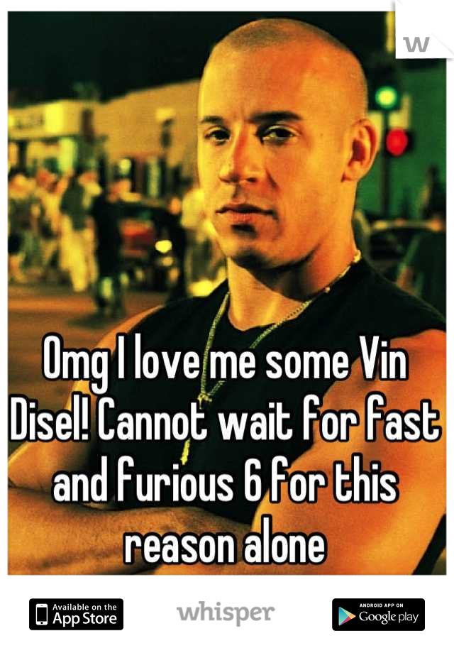 Omg I love me some Vin Disel! Cannot wait for fast and furious 6 for this reason alone