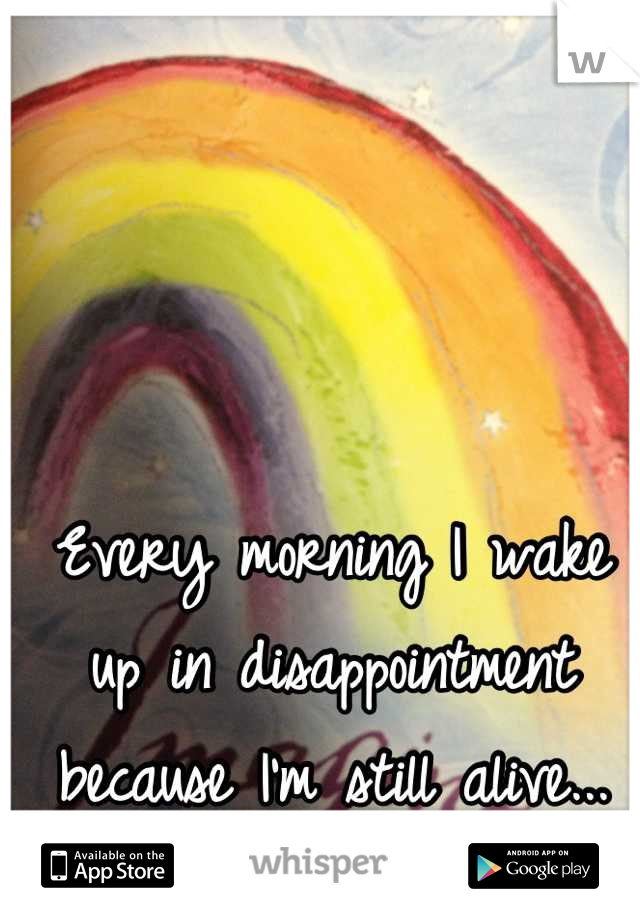 Every morning I wake up in disappointment because I'm still alive...