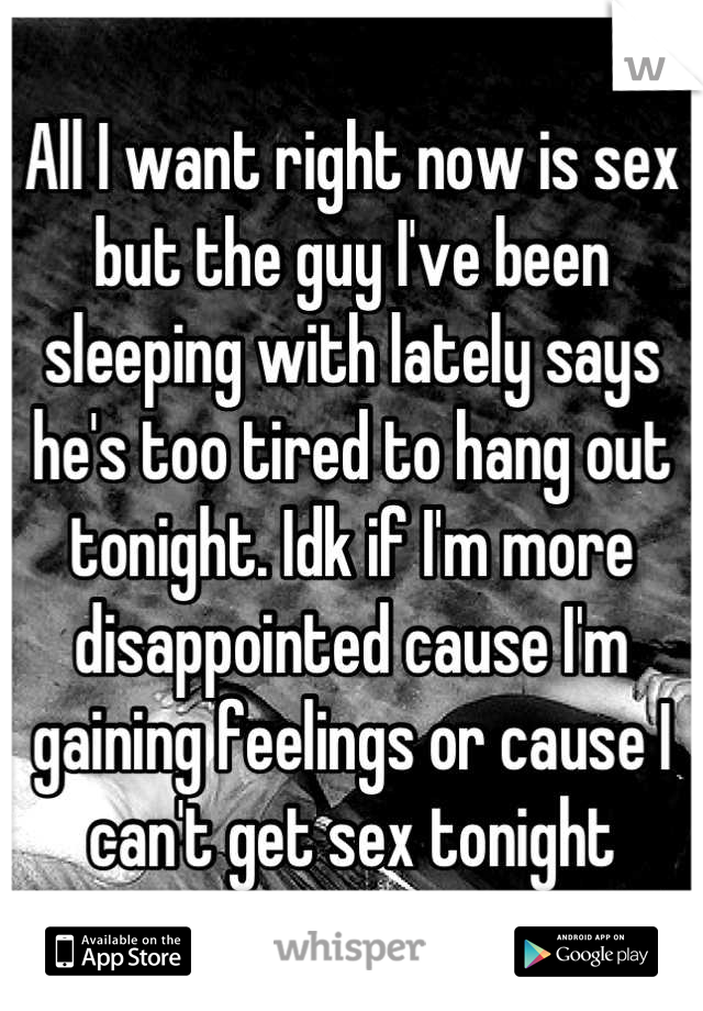 All I want right now is sex but the guy I've been sleeping with lately says he's too tired to hang out tonight. Idk if I'm more disappointed cause I'm gaining feelings or cause I can't get sex tonight