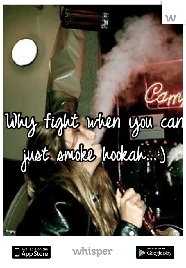 Why fight when you can just smoke hookah...:)