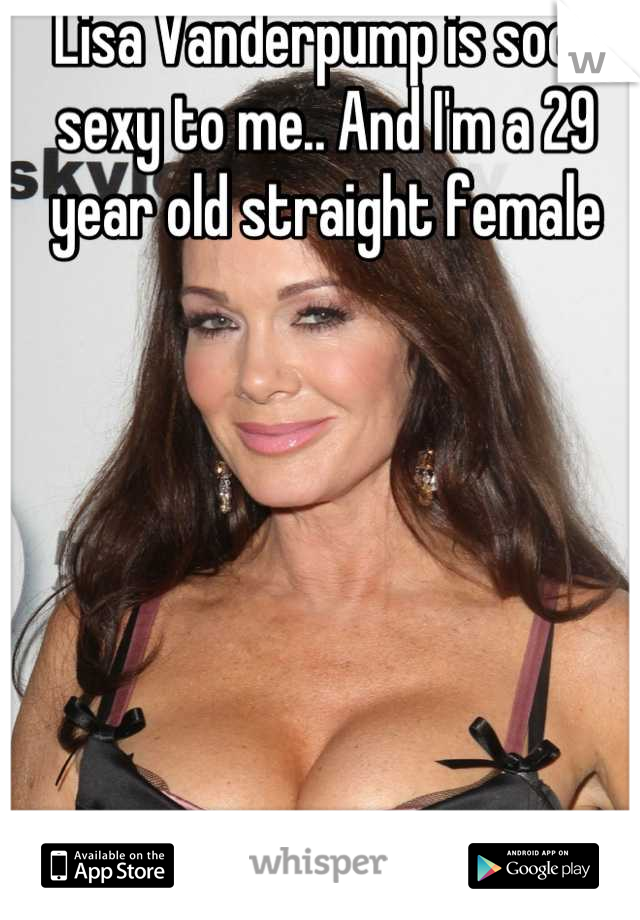 Lisa Vanderpump is sooo sexy to me.. And I'm a 29 year old straight female