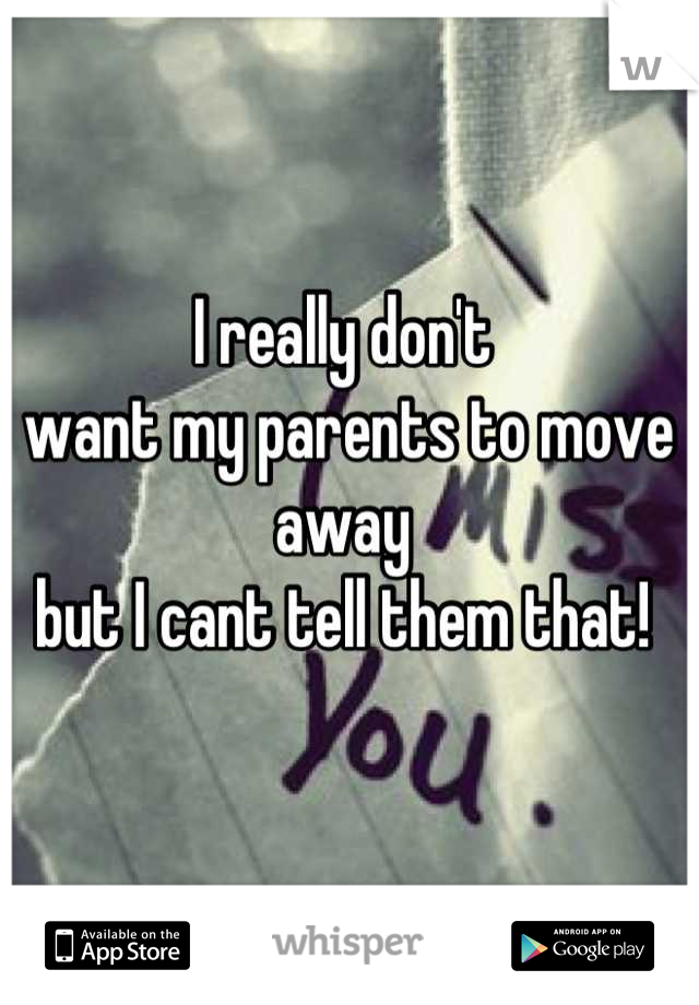 I really don't  want my parents to move away  but I cant tell them that!