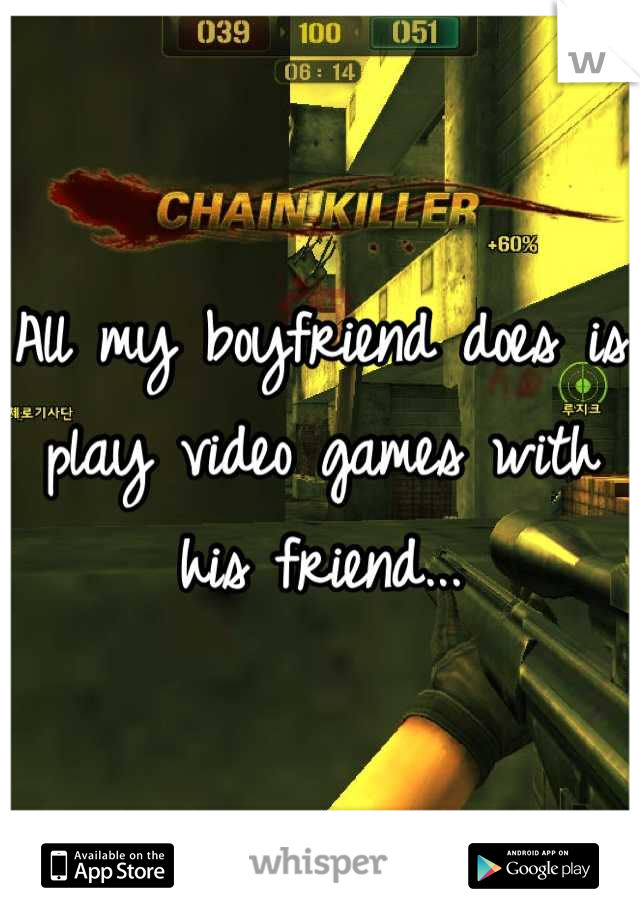 All my boyfriend does is play video games with his friend...
