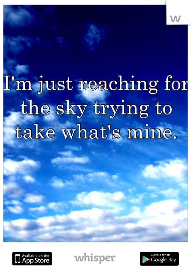 I'm just reaching for the sky trying to take what's mine.