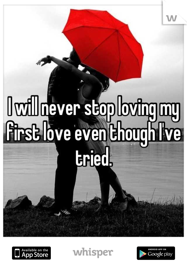 I will never stop loving my first love even though I've tried.