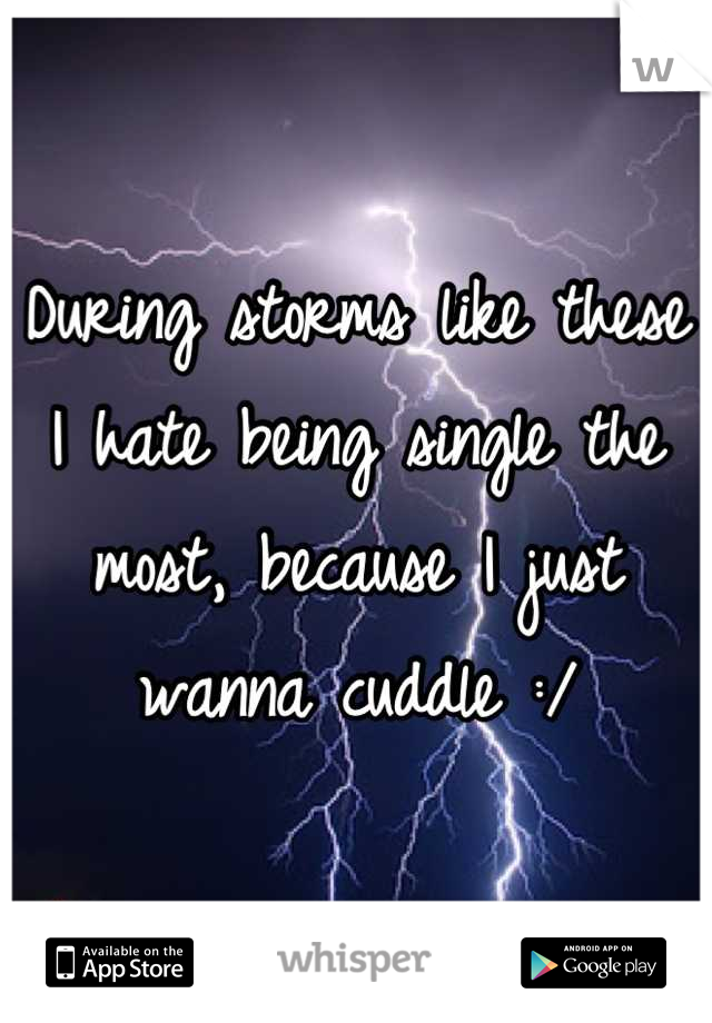 During storms like these I hate being single the most, because I just wanna cuddle :/