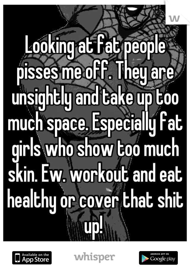 Looking at fat people pisses me off. They are unsightly and take up too much space. Especially fat girls who show too much skin. Ew. workout and eat healthy or cover that shit up!