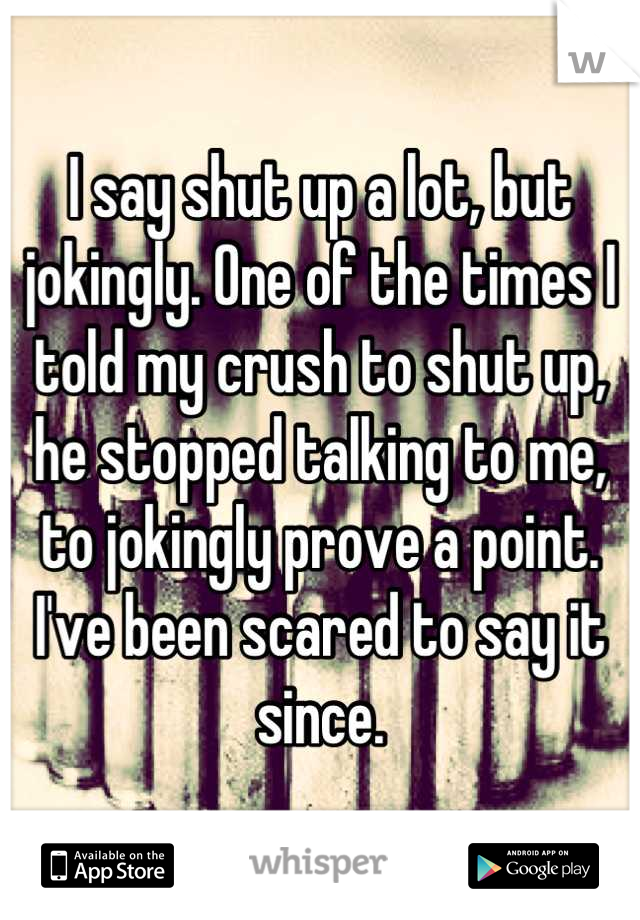 I say shut up a lot, but jokingly. One of the times I told my crush to shut up, he stopped talking to me, to jokingly prove a point. I've been scared to say it since.