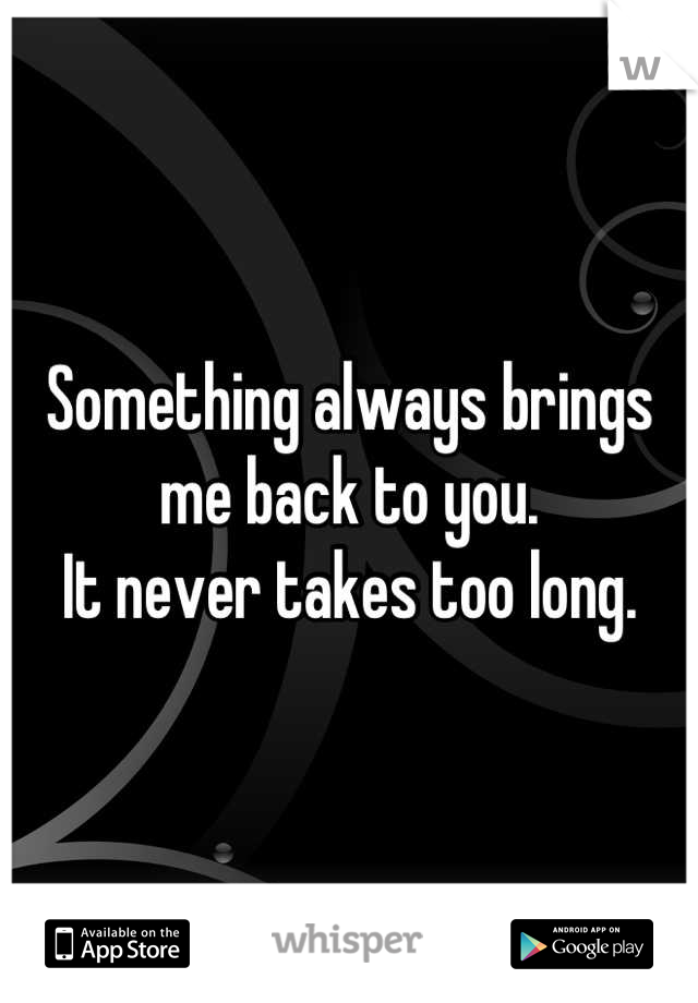 Something always brings me back to you. It never takes too long.