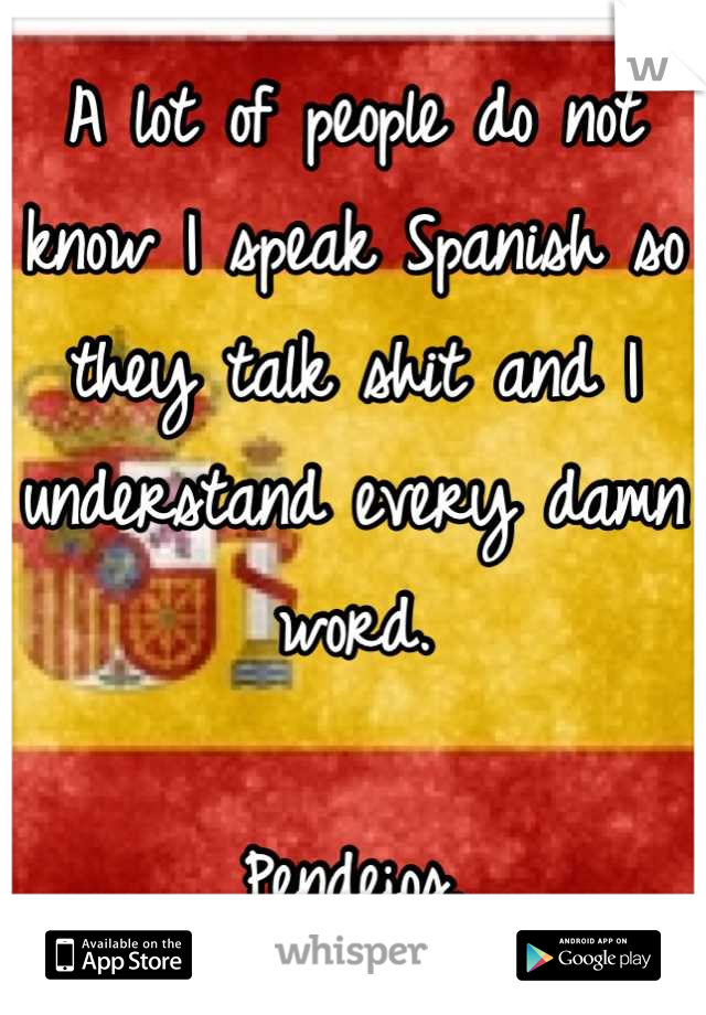 A lot of people do not know I speak Spanish so they talk shit and I understand every damn word.  Pendejos.