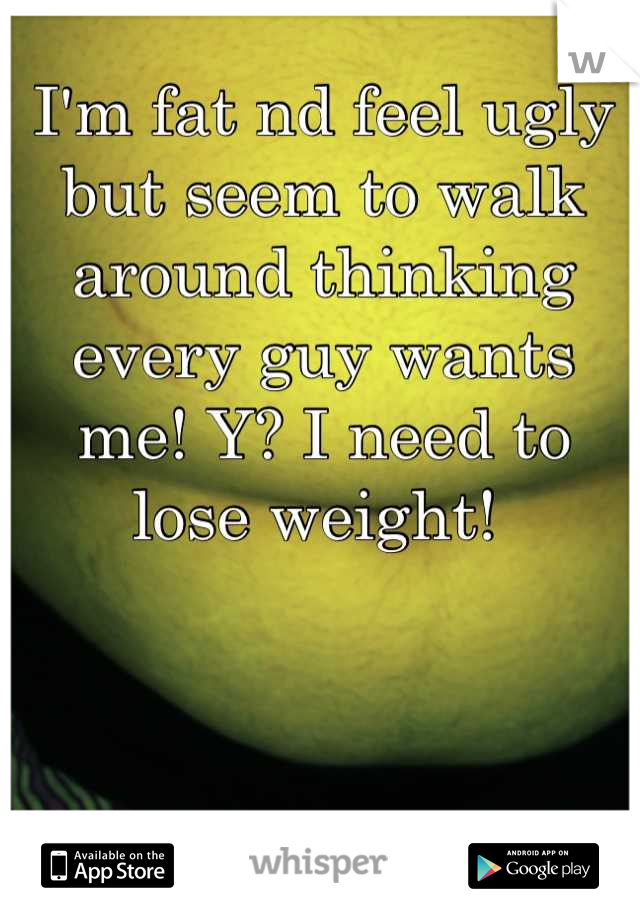 I'm fat nd feel ugly but seem to walk around thinking every guy wants me! Y? I need to lose weight!
