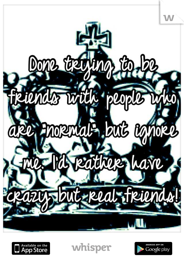 "Done trying to be friends with people who are ""normal"" but ignore me. I'd rather have crazy but real friends!"