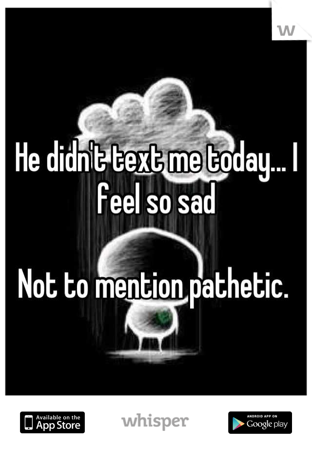 He didn't text me today... I feel so sad  Not to mention pathetic.