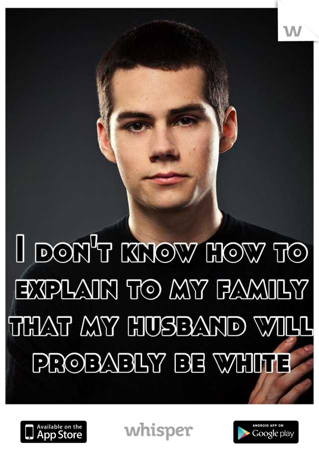 I don't know how to explain to my family that my husband will probably be white
