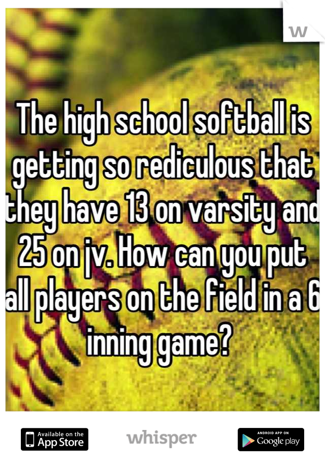 The high school softball is getting so rediculous that they have 13 on varsity and 25 on jv. How can you put all players on the field in a 6 inning game?