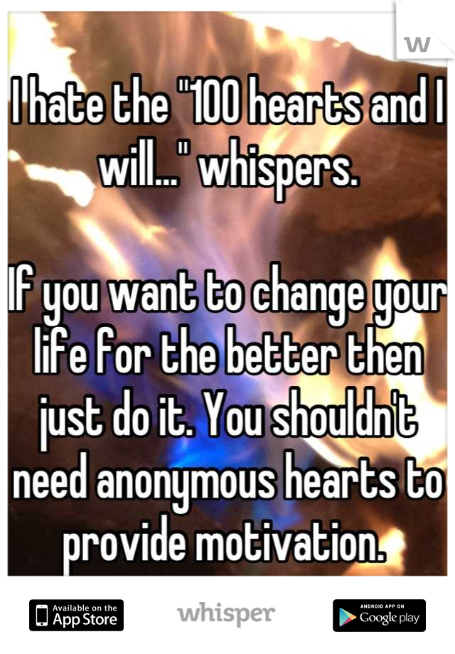 """I hate the """"100 hearts and I will..."""" whispers.   If you want to change your life for the better then just do it. You shouldn't need anonymous hearts to provide motivation."""