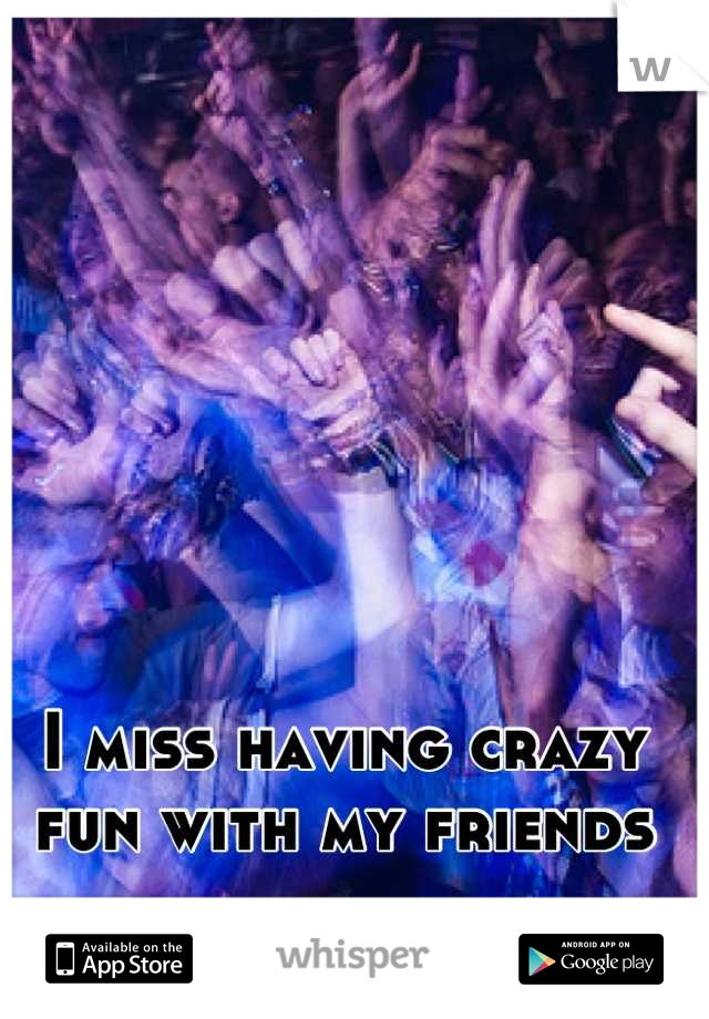 I miss having crazy fun with my friends