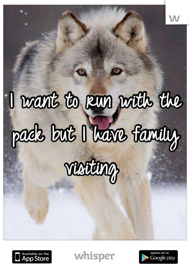 I want to run with the pack but I have family visiting