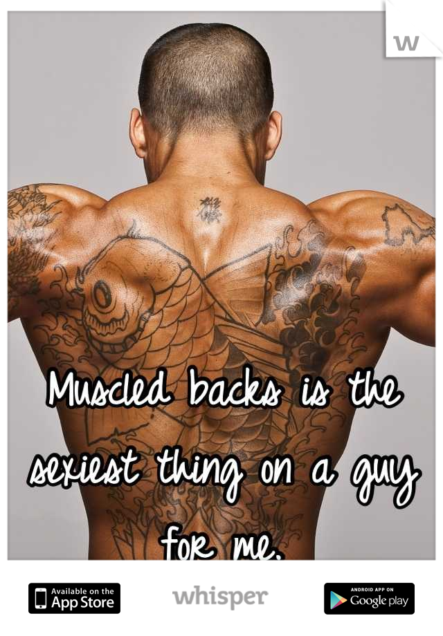 Muscled backs is the sexiest thing on a guy for me.