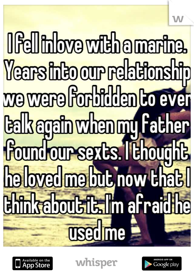 I fell inlove with a marine. Years into our relationship we were forbidden to ever talk again when my father found our sexts. I thought he loved me but now that I think about it. I'm afraid he used me