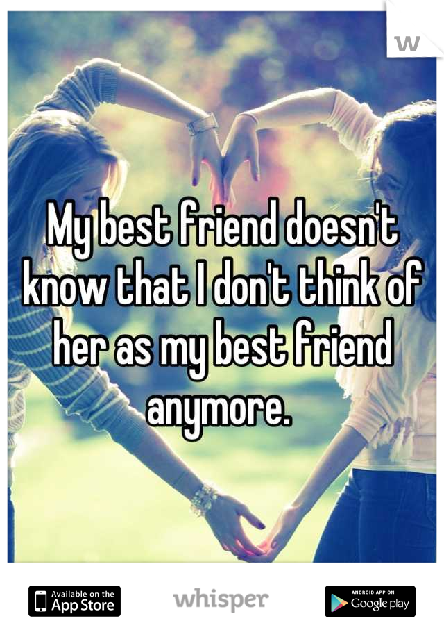 My best friend doesn't know that I don't think of her as my best friend anymore.