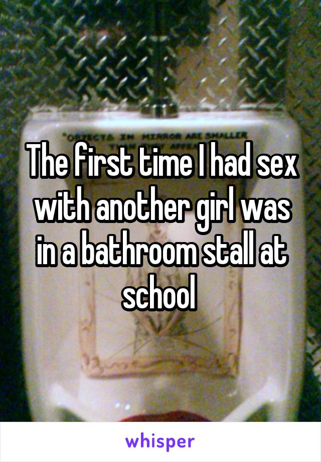 The first time I had sex with another girl was in a bathroom stall at school