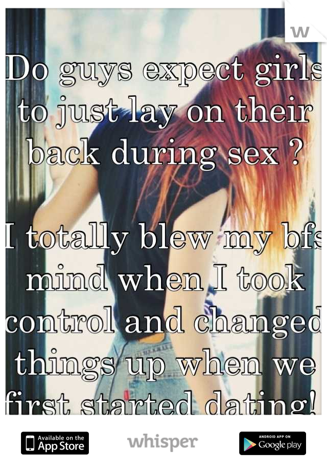Do guys expect girls to just lay on their back during sex ?   I totally blew my bfs mind when I took control and changed things up when we first started dating!