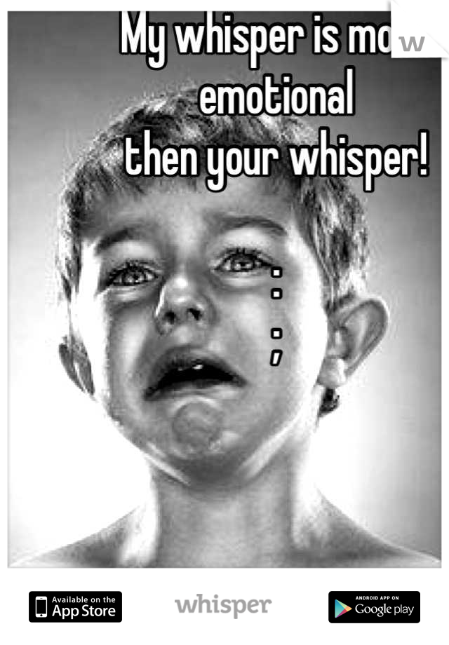 My whisper is more emotional  then your whisper!  : ;