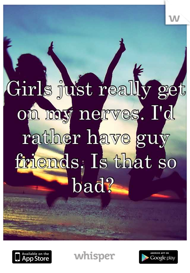Girls just really get on my nerves. I'd rather have guy friends. Is that so bad?
