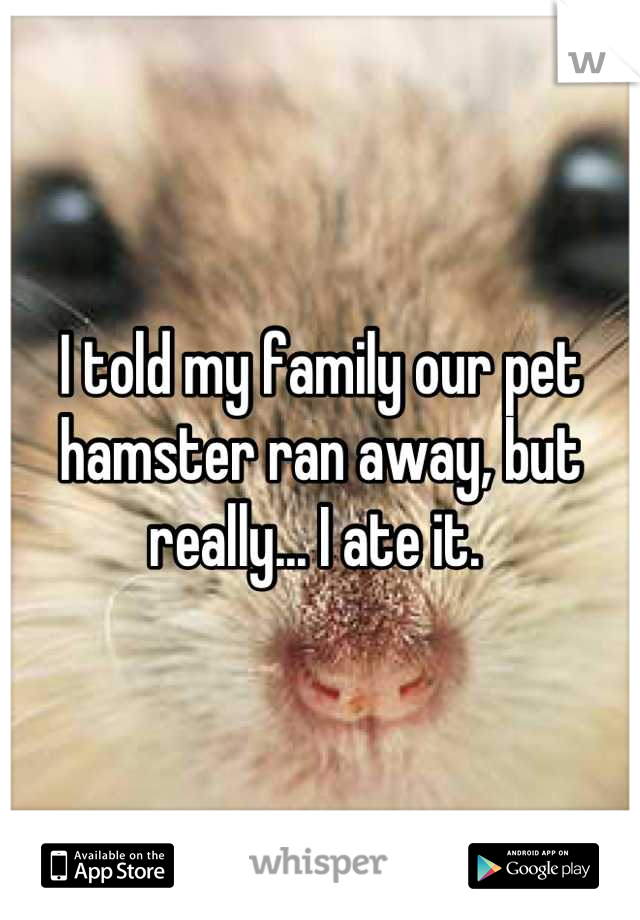 I told my family our pet hamster ran away, but really... I ate it.