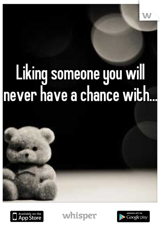 Liking someone you will never have a chance with...